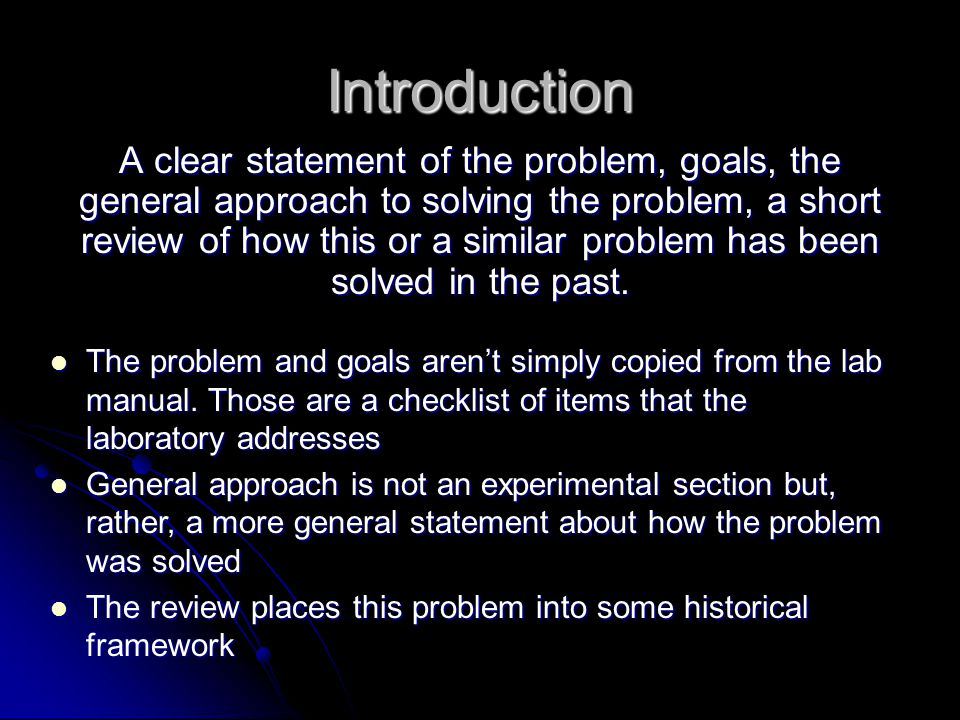 Introduction A clear statement of the problem, goals, the general approach to solving the problem, a short review of how this or a similar problem has been solved in the past.