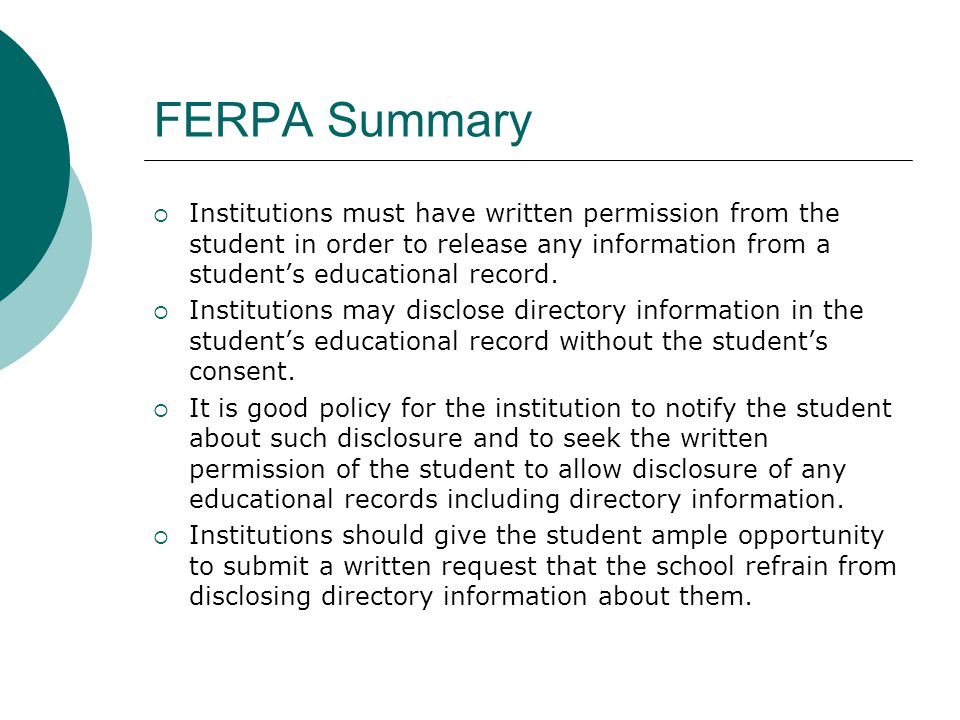 FERPA Summary  Institutions must have written permission from the student in order to release any information from a student's educational record.