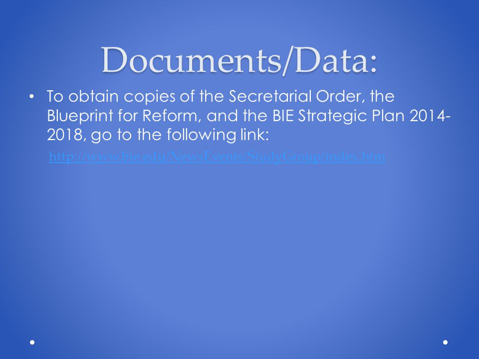 Documents/Data: To obtain copies of the Secretarial Order, the Blueprint for Reform, and the BIE Strategic Plan , go to the following link: