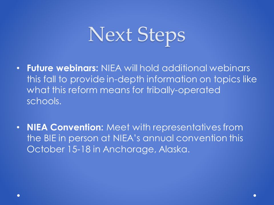 Next Steps Future webinars: NIEA will hold additional webinars this fall to provide in-depth information on topics like what this reform means for tribally-operated schools.