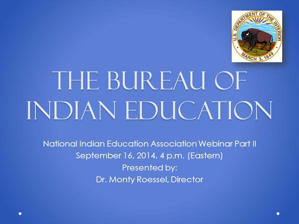 The Bureau of Indian Education National Indian Education Association Webinar Part II September 16, 2014, 4 p.m.