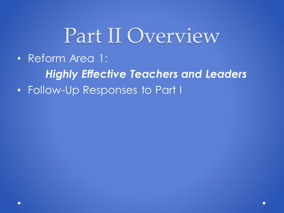 Part II Overview Reform Area 1: Highly Effective Teachers and Leaders Follow-Up Responses to Part I