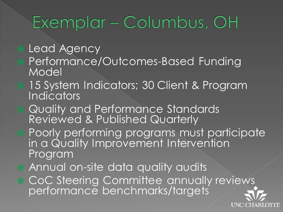  Lead Agency  Performance/Outcomes-Based Funding Model  15 System Indicators; 30 Client & Program Indicators  Quality and Performance Standards Reviewed & Published Quarterly  Poorly performing programs must participate in a Quality Improvement Intervention Program  Annual on-site data quality audits  CoC Steering Committee annually reviews performance benchmarks/targets
