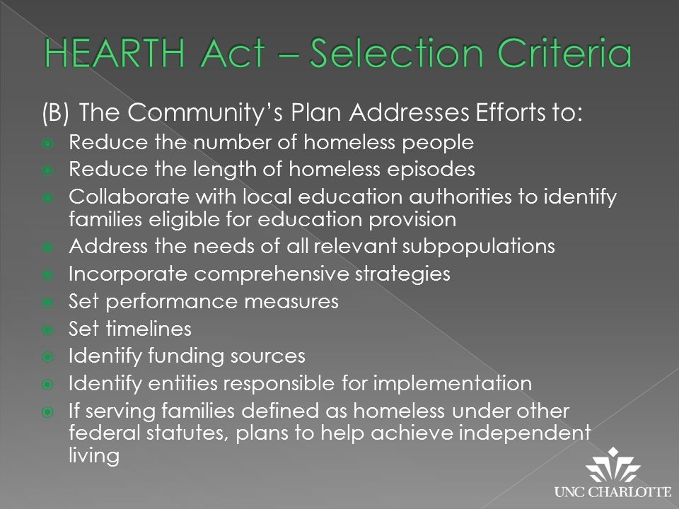 (B) The Community's Plan Addresses Efforts to:  Reduce the number of homeless people  Reduce the length of homeless episodes  Collaborate with local education authorities to identify families eligible for education provision  Address the needs of all relevant subpopulations  Incorporate comprehensive strategies  Set performance measures  Set timelines  Identify funding sources  Identify entities responsible for implementation  If serving families defined as homeless under other federal statutes, plans to help achieve independent living