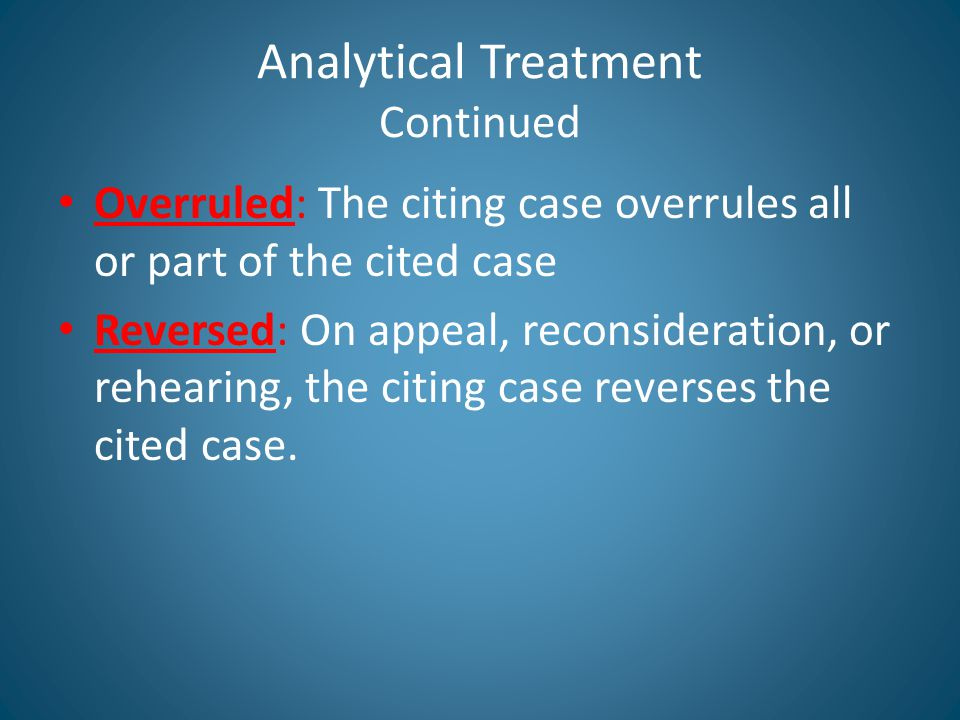 Analytical Treatment Continued Overruled: The citing case overrules all or part of the cited case Reversed: On appeal, reconsideration, or rehearing, the citing case reverses the cited case.