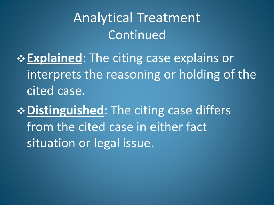 Analytical Treatment Continued  Explained: The citing case explains or interprets the reasoning or holding of the cited case.