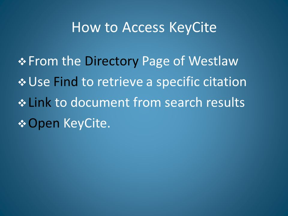 How to Access KeyCite  From the Directory Page of Westlaw  Use Find to retrieve a specific citation  Link to document from search results  Open KeyCite.