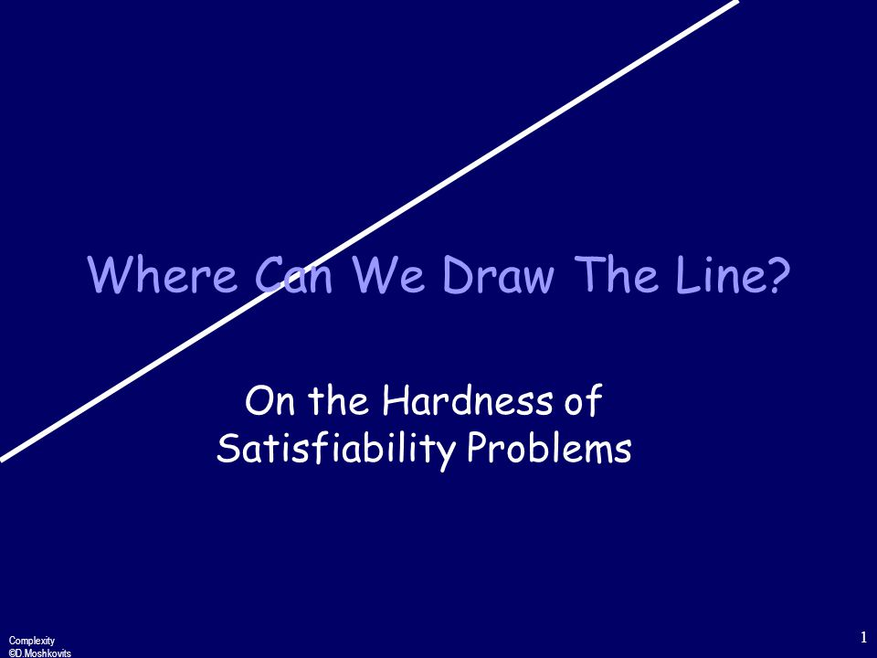 Complexity ©D.Moshkovits 1 Where Can We Draw The Line On the Hardness of Satisfiability Problems