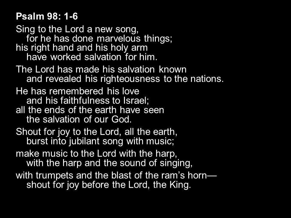 Psalm 98: 1-6 Sing to the Lord a new song, for he has done marvelous things; his right hand and his holy arm have worked salvation for him.