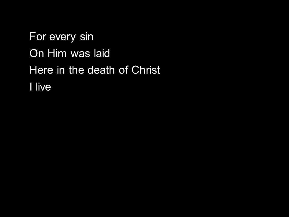 For every sin On Him was laid Here in the death of Christ I live