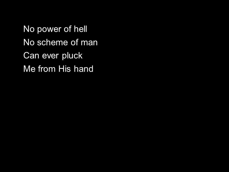 No power of hell No scheme of man Can ever pluck Me from His hand