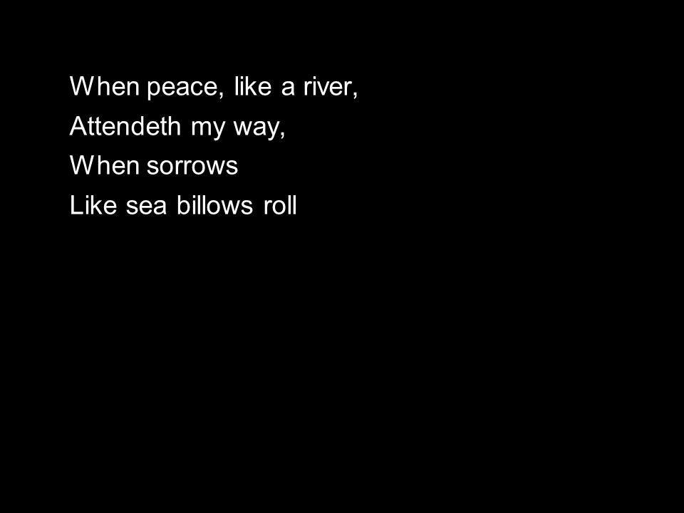 When peace, like a river, Attendeth my way, When sorrows Like sea billows roll