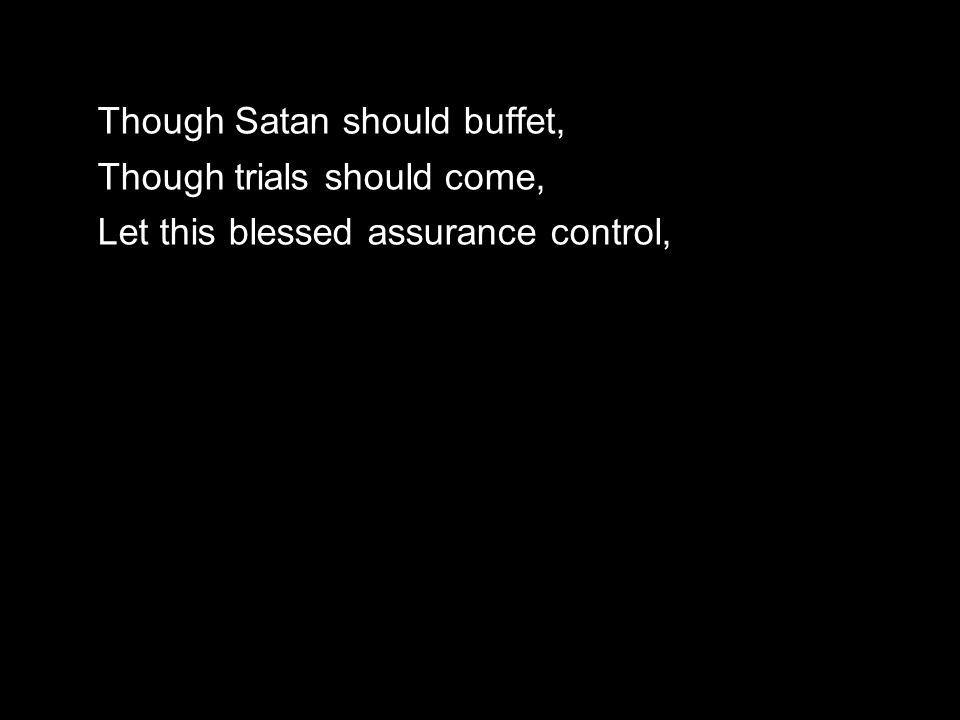 Though Satan should buffet, Though trials should come, Let this blessed assurance control,