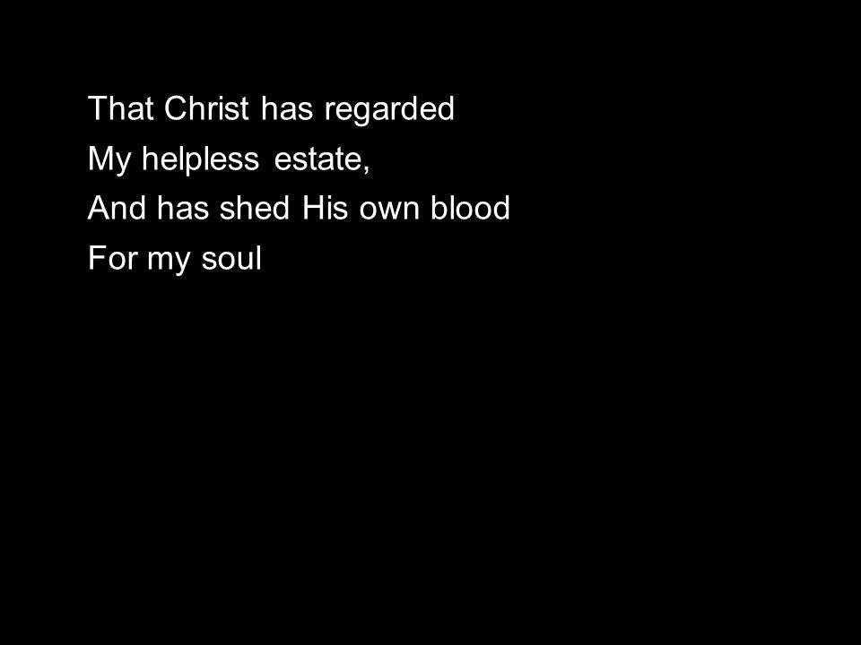 That Christ has regarded My helpless estate, And has shed His own blood For my soul