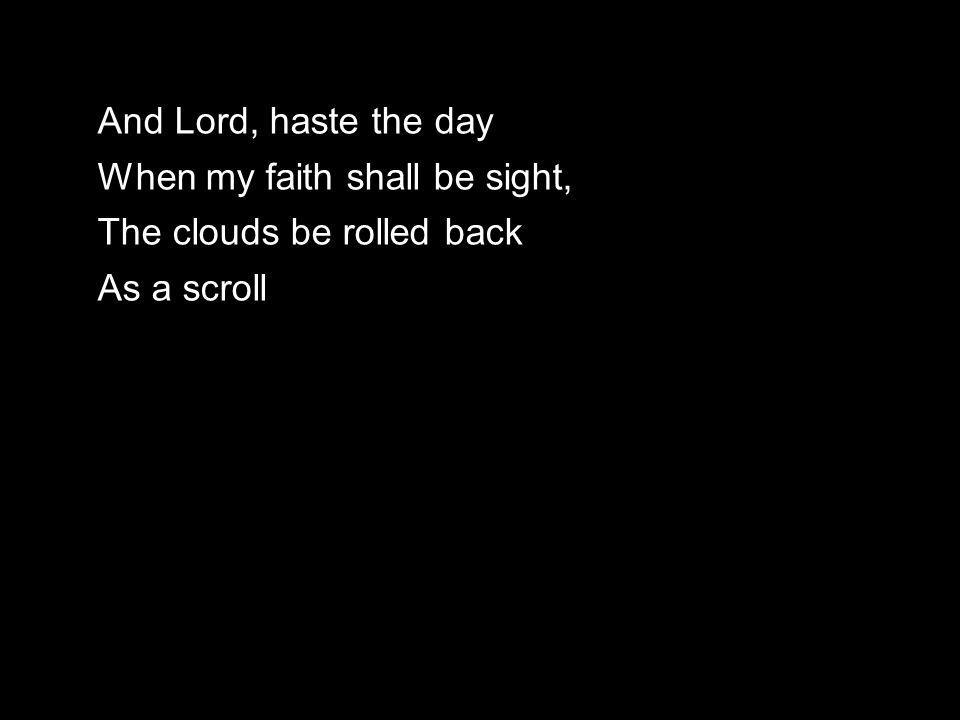 And Lord, haste the day When my faith shall be sight, The clouds be rolled back As a scroll