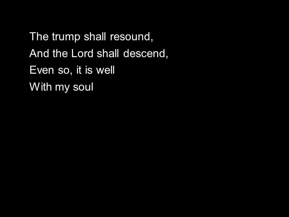 The trump shall resound, And the Lord shall descend, Even so, it is well With my soul
