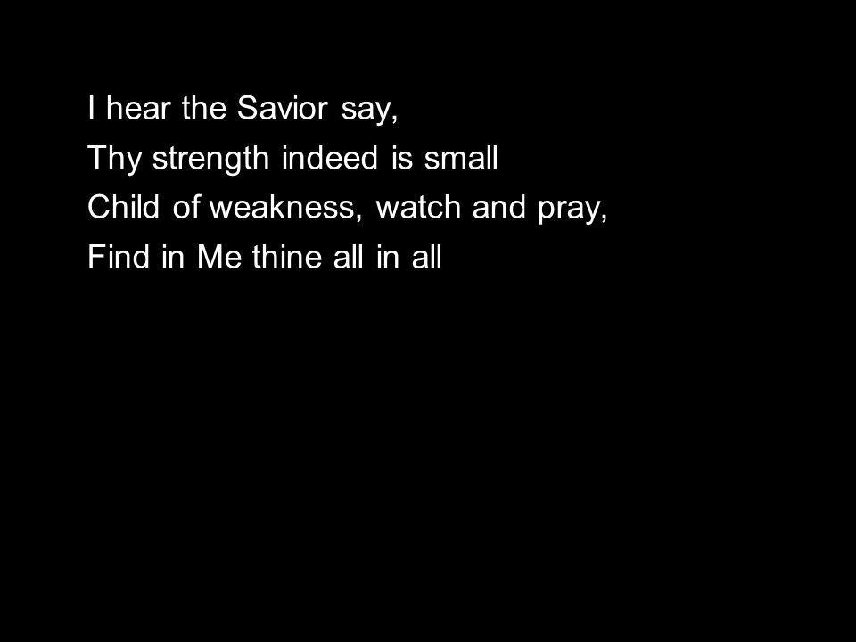 I hear the Savior say, Thy strength indeed is small Child of weakness, watch and pray, Find in Me thine all in all