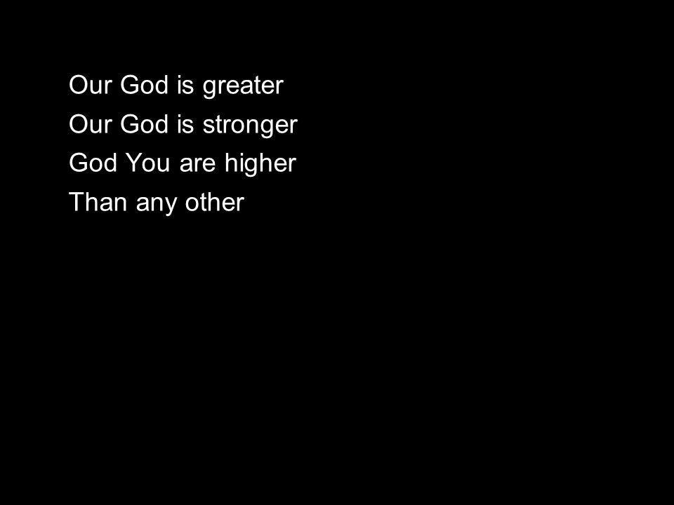 Our God is greater Our God is stronger God You are higher Than any other