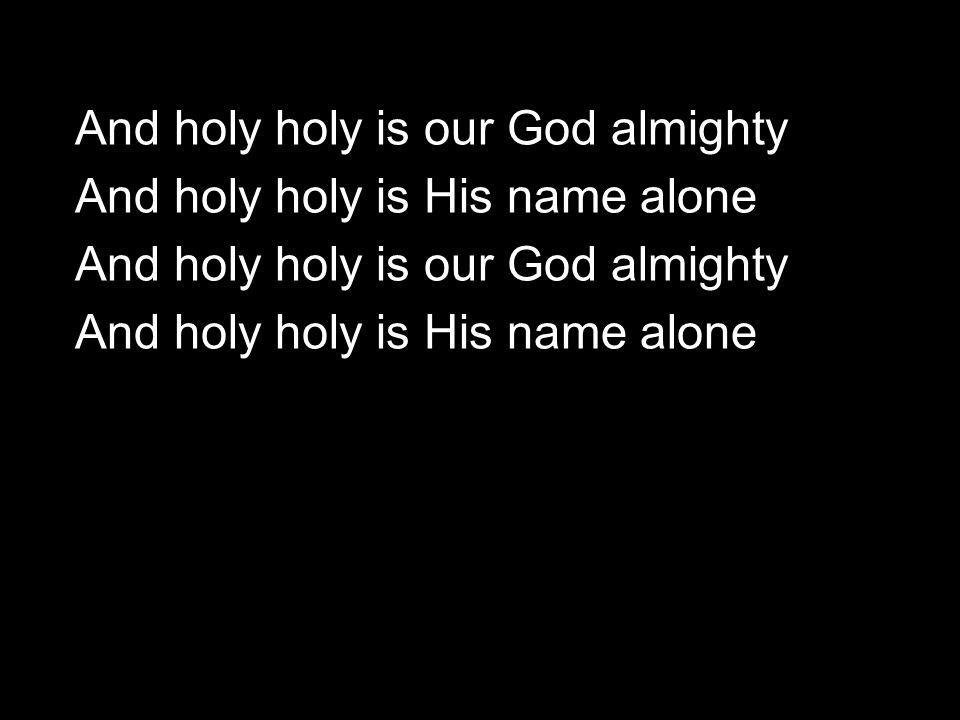 And holy holy is our God almighty And holy holy is His name alone And holy holy is our God almighty And holy holy is His name alone