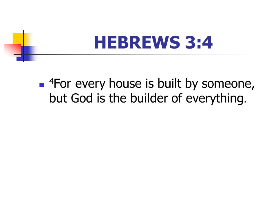 HEBREWS 3:4 4 For every house is built by someone, but God is the builder of everything.