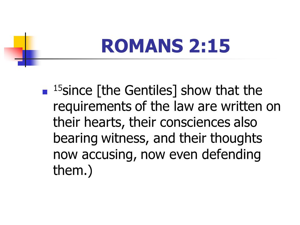 ROMANS 2:15 15 since [the Gentiles] show that the requirements of the law are written on their hearts, their consciences also bearing witness, and their thoughts now accusing, now even defending them.)