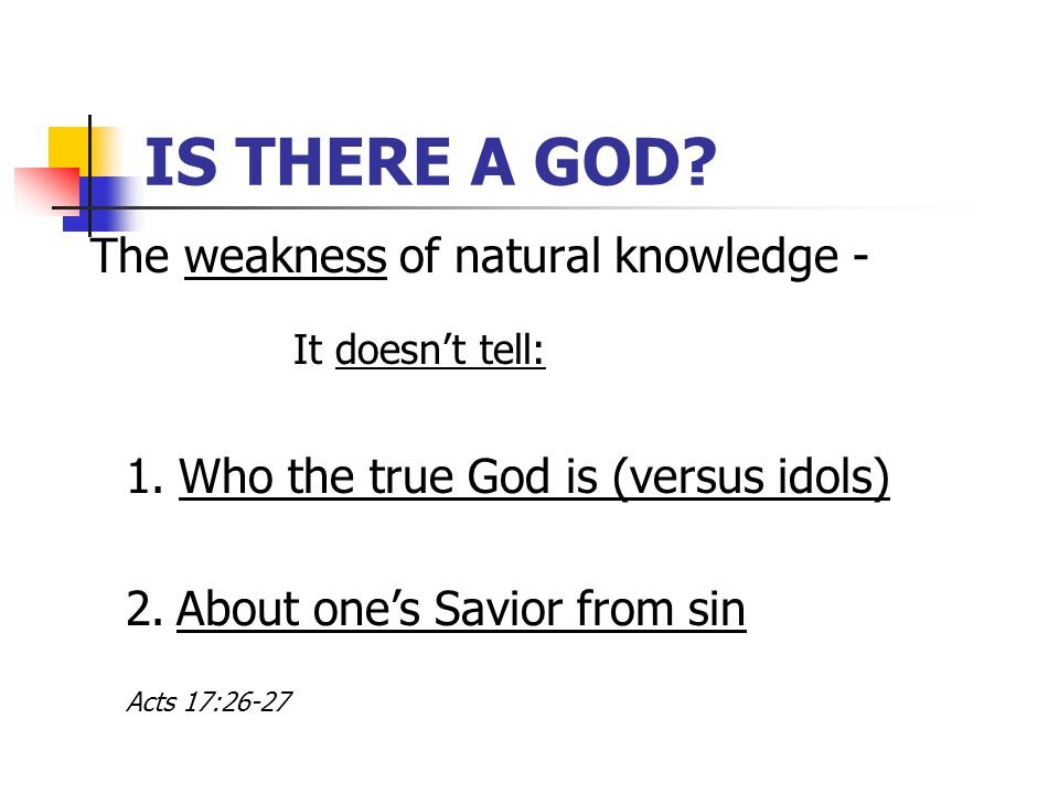 IS THERE A GOD. The weakness of natural knowledge - 1.Who the true God is (versus idols) 2.