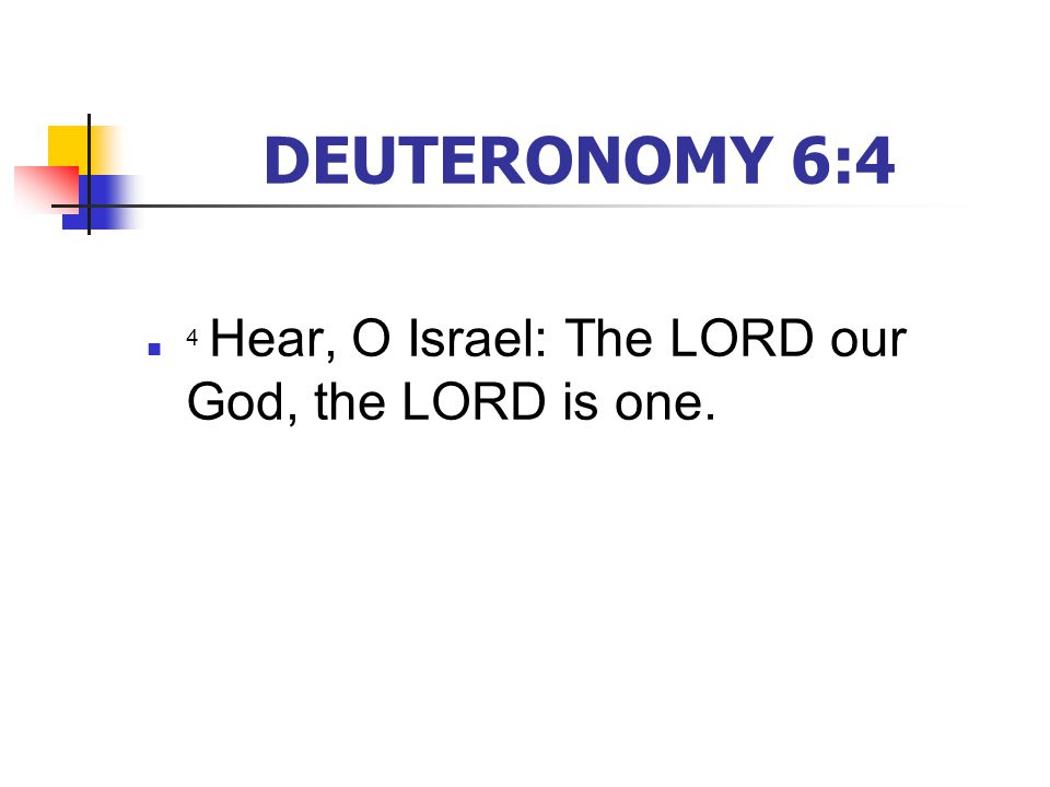 DEUTERONOMY 6:4 4 Hear, O Israel: The LORD our God, the LORD is one.
