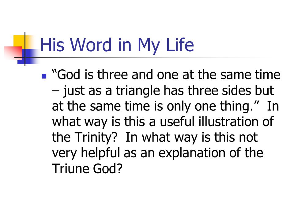 His Word in My Life God is three and one at the same time – just as a triangle has three sides but at the same time is only one thing. In what way is this a useful illustration of the Trinity.