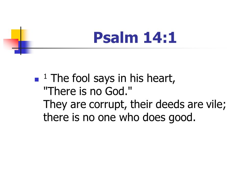 Psalm 14:1 1 The fool says in his heart, There is no God. They are corrupt, their deeds are vile; there is no one who does good.