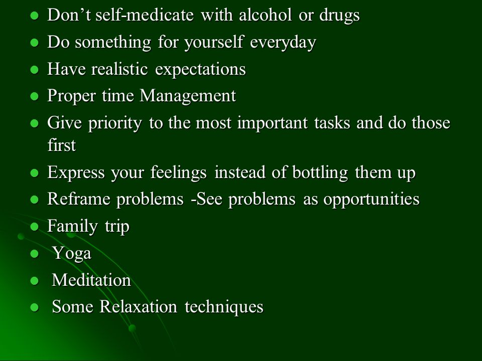 Don't self-medicate with alcohol or drugs Don't self-medicate with alcohol or drugs Do something for yourself everyday Do something for yourself everyday Have realistic expectations Have realistic expectations Proper time Management Proper time Management Give priority to the most important tasks and do those first Give priority to the most important tasks and do those first Express your feelings instead of bottling them up Express your feelings instead of bottling them up Reframe problems -See problems as opportunities Reframe problems -See problems as opportunities Family trip Family trip Yoga Yoga Meditation Meditation Some Relaxation techniques Some Relaxation techniques