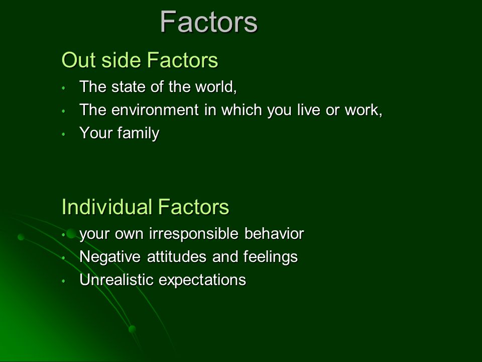 Factors Out side Factors The state of the world, The state of the world, The environment in which you live or work, The environment in which you live or work, Your family Your family Individual Factors your own irresponsible behavior your own irresponsible behavior Negative attitudes and feelings Negative attitudes and feelings Unrealistic expectations Unrealistic expectations