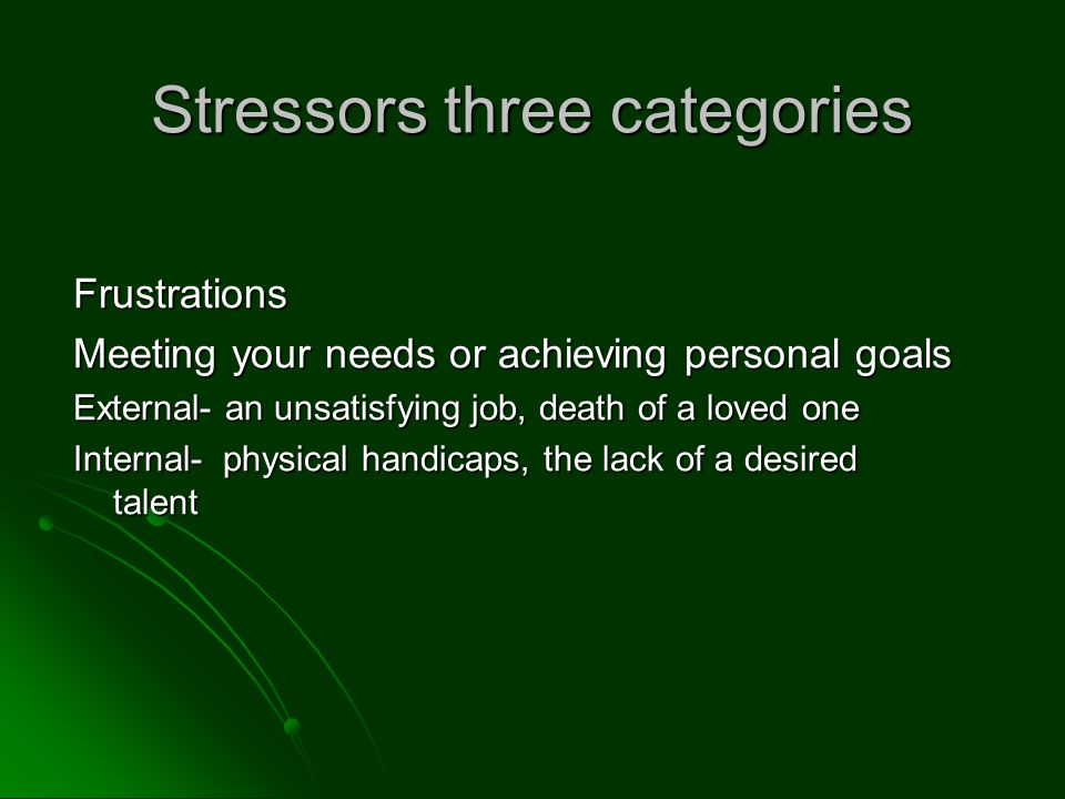 Stressors three categories Frustrations Meeting your needs or achieving personal goals External- an unsatisfying job, death of a loved one Internal- physical handicaps, the lack of a desired talent
