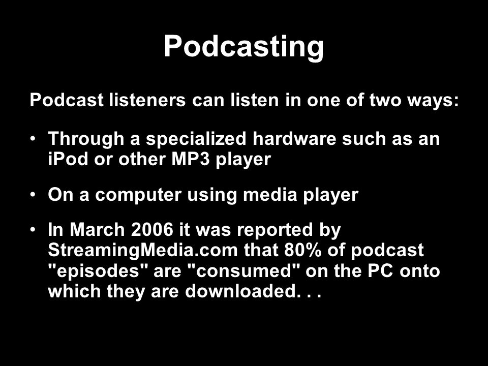 Podcasting Through a specialized hardware such as an iPod or other MP3 player On a computer using media player In March 2006 it was reported by StreamingMedia.com that 80% of podcast episodes are consumed on the PC onto which they are downloaded...