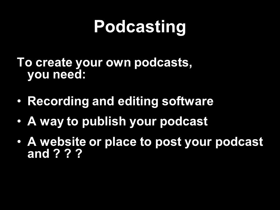 Podcasting To create your own podcasts, you need: Recording and editing software A way to publish your podcast A website or place to post your podcast and .