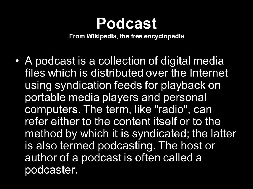 Podcast From Wikipedia, the free encyclopedia A podcast is a collection of digital media files which is distributed over the Internet using syndication feeds for playback on portable media players and personal computers.