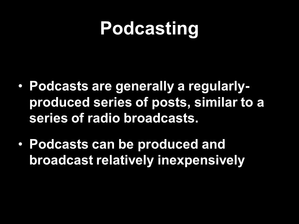 Podcasting Podcasts are generally a regularly- produced series of posts, similar to a series of radio broadcasts.