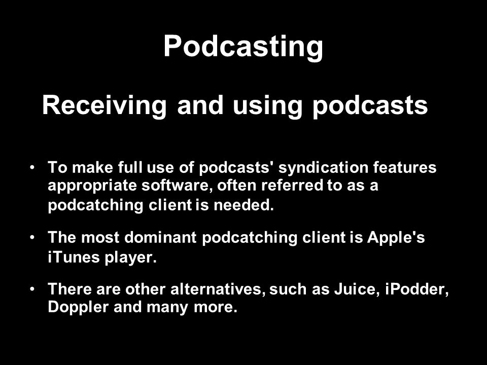 Podcasting To make full use of podcasts syndication features appropriate software, often referred to as a podcatching client is needed.