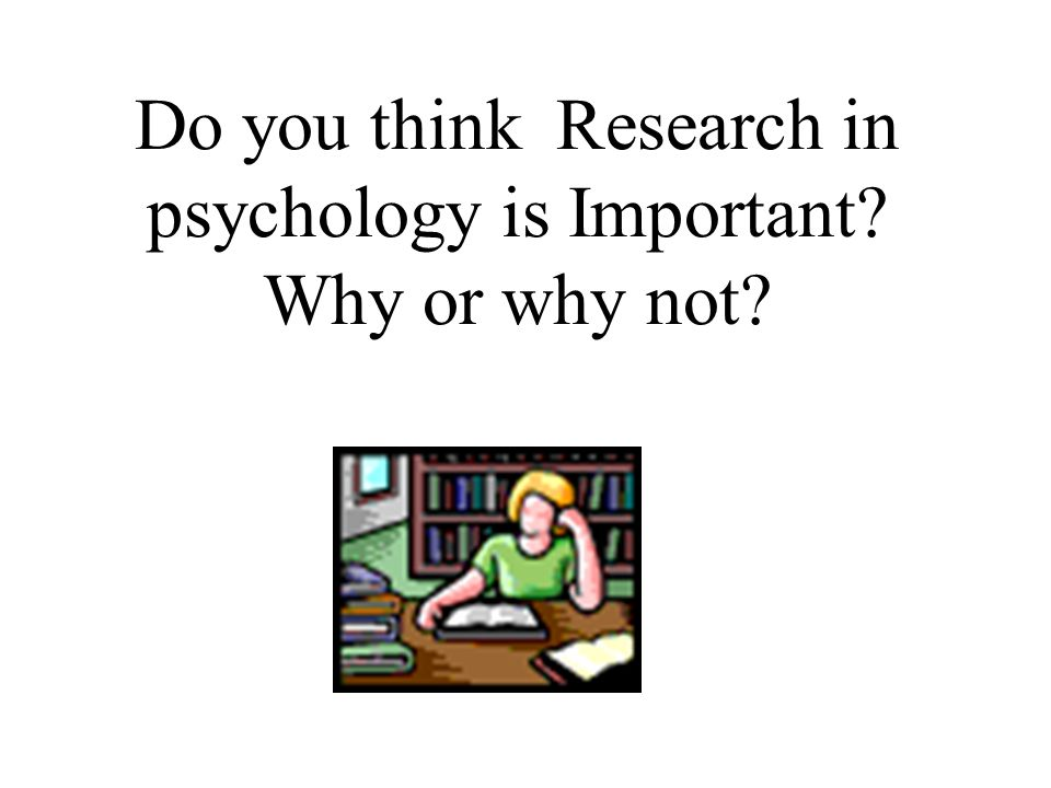 Do you think Research in psychology is Important Why or why not