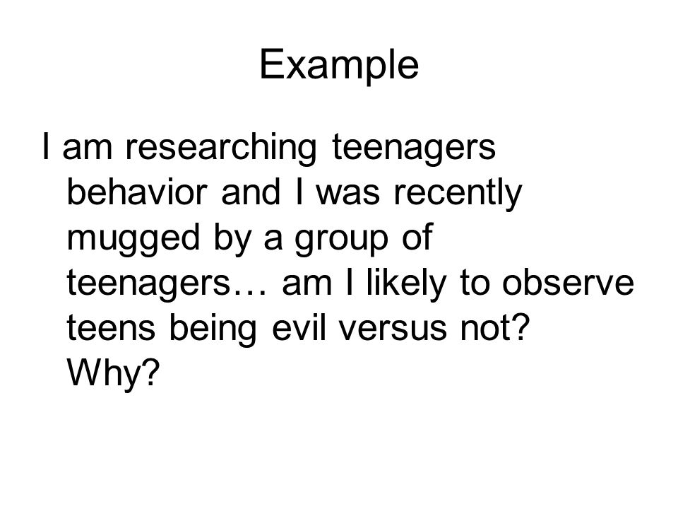 Example I am researching teenagers behavior and I was recently mugged by a group of teenagers… am I likely to observe teens being evil versus not.