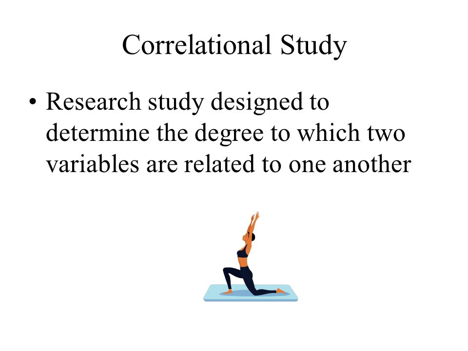 Correlational Study Research study designed to determine the degree to which two variables are related to one another