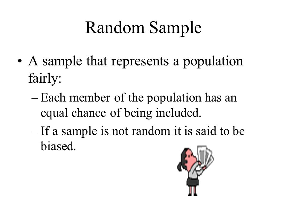 Random Sample A sample that represents a population fairly: –Each member of the population has an equal chance of being included.