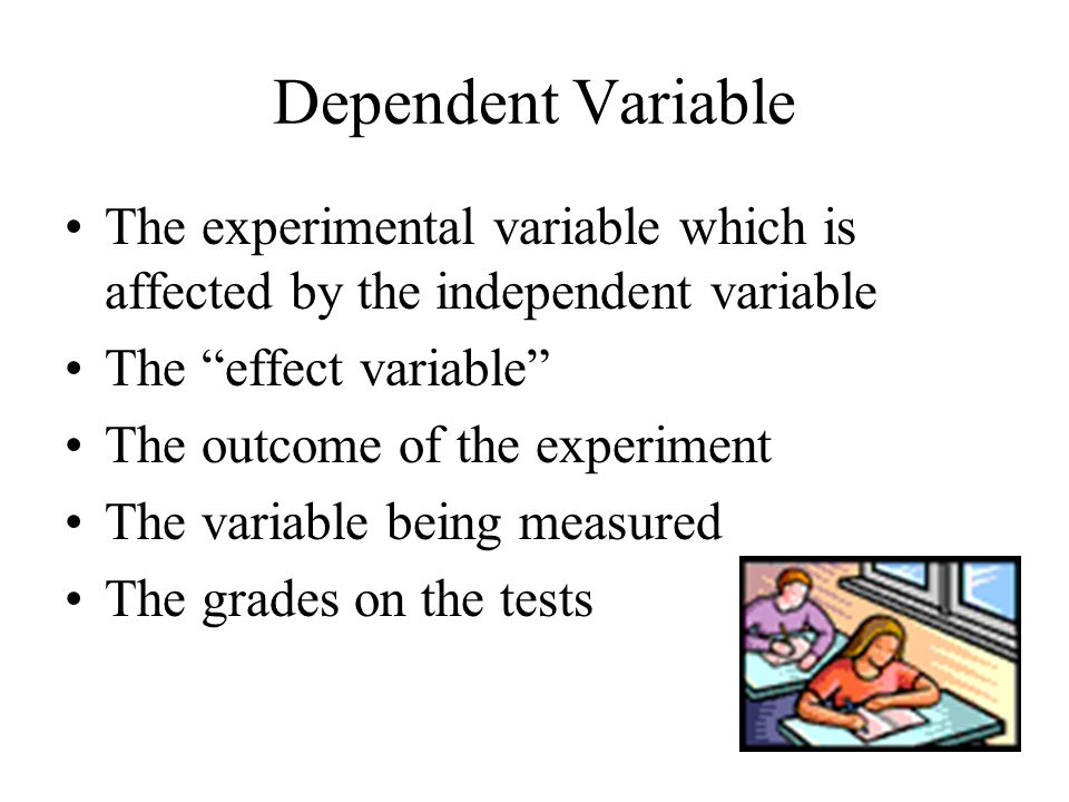 Dependent Variable The experimental variable which is affected by the independent variable The effect variable The outcome of the experiment The variable being measured The grades on the tests