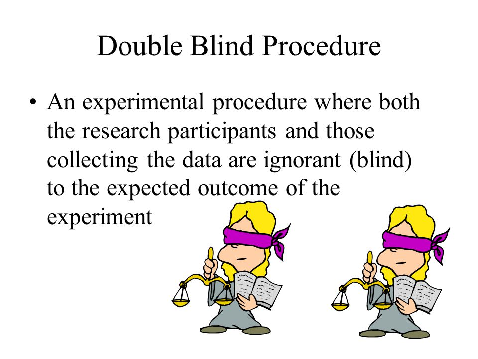 Double Blind Procedure An experimental procedure where both the research participants and those collecting the data are ignorant (blind) to the expected outcome of the experiment