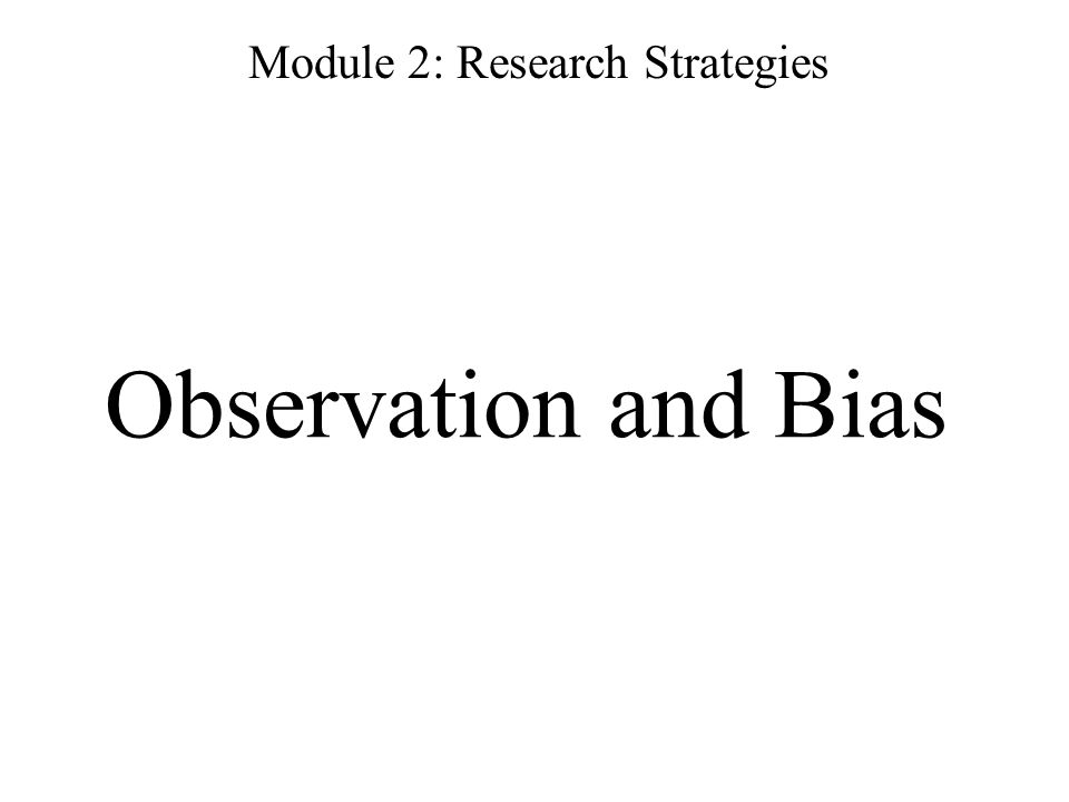 Observation and Bias Module 2: Research Strategies
