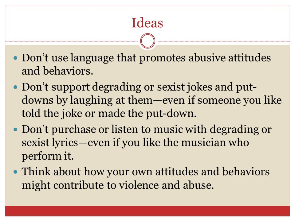 Ideas Don't use language that promotes abusive attitudes and behaviors.