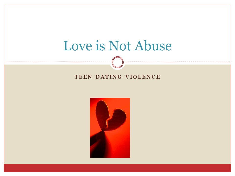 TEEN DATING VIOLENCE Love is Not Abuse