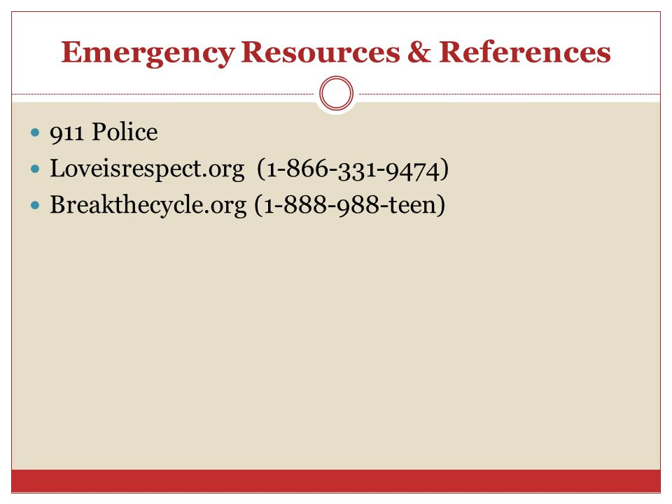 Emergency Resources & References 911 Police Loveisrespect.org ( ) Breakthecycle.org ( teen)