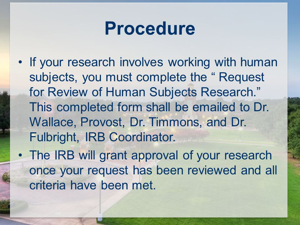 If your research involves working with human subjects, you must complete the Request for Review of Human Subjects Research. This completed form shall be  ed to Dr.