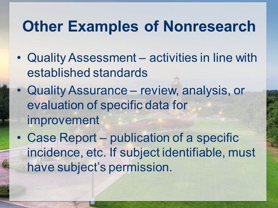 Other Examples of Nonresearch Quality Assessment – activities in line with established standards Quality Assurance – review, analysis, or evaluation of specific data for improvement Case Report – publication of a specific incidence, etc.