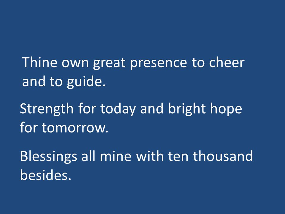 Thine own great presence to cheer and to guide. Strength for today and bright hope for tomorrow.